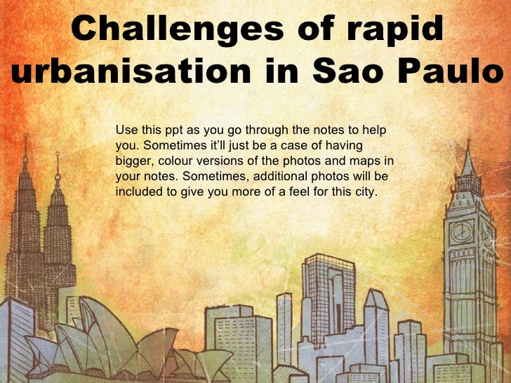 Challenges of rapid urbanisation in Sao Paulo Use this ppt as you go through the notes to help you. Sometimes it'll just b...