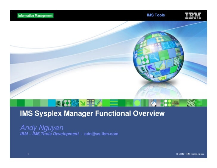 IMS ToolsIMS Sysplex Manager Functional OverviewAndy NguyenIBM – IMS Tools Development - adn@us.ibm.com   1               ...