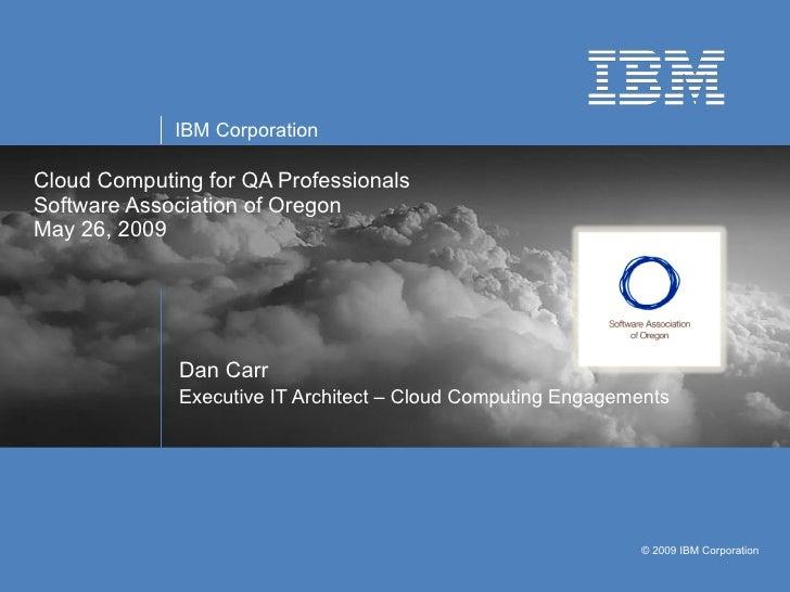 Cloud Computing for QA Professionals Software Association of Oregon  May 26, 2009 Dan Carr Executive IT Architect – Cloud ...
