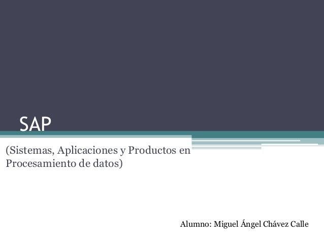 SAP (Sistemas, Aplicaciones y Productos en Procesamiento de datos)  Alumno: Miguel Ángel Chávez Calle