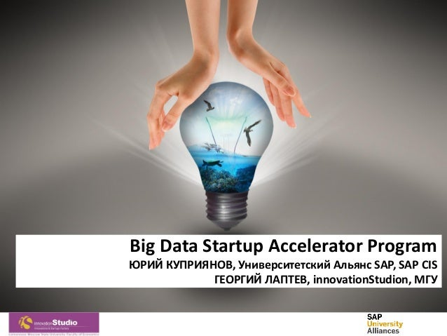 Big Data Startup Accelerator Program ЮРИЙ КУПРИЯНОВ, Университетский Альянс SAP, SAP CIS ГЕОРГИЙ ЛАПТЕВ, innovationStudion...