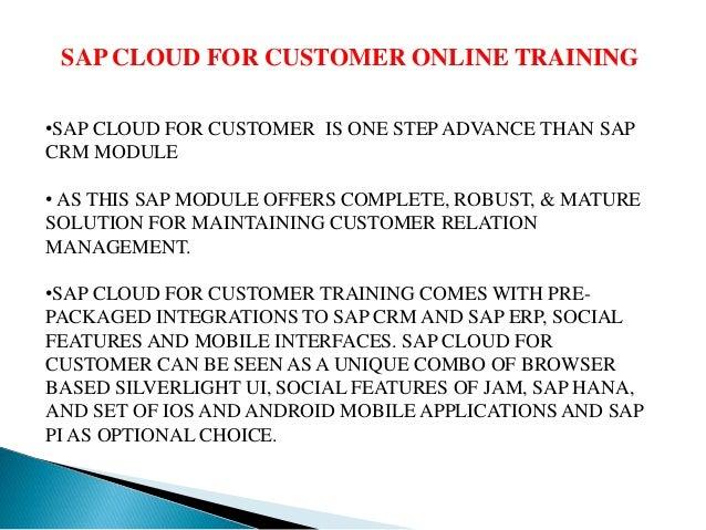 SAP CLOUD FOR CUSTOMER ONLINE TRAINING •SAP CLOUD FOR CUSTOMER IS ONE STEP ADVANCE THAN SAP CRM MODULE • AS THIS SAP MODUL...