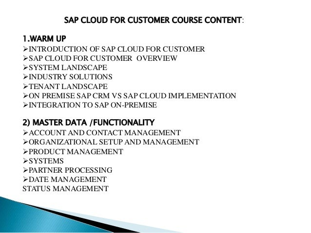 SAP CLOUD FOR CUSTOMER COURSE CONTENT: 1.WARM UP INTRODUCTION OF SAP CLOUD FOR CUSTOMER SAP CLOUD FOR CUSTOMER OVERVIEW ...