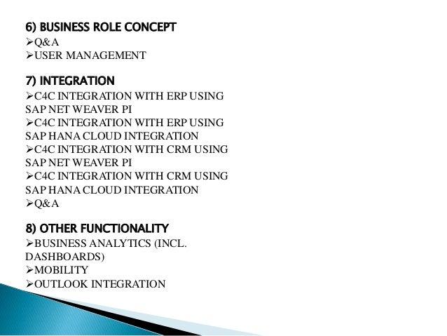 6) BUSINESS ROLE CONCEPT Q&A USER MANAGEMENT 7) INTEGRATION C4C INTEGRATION WITH ERP USING SAP NET WEAVER PI C4C INTEG...