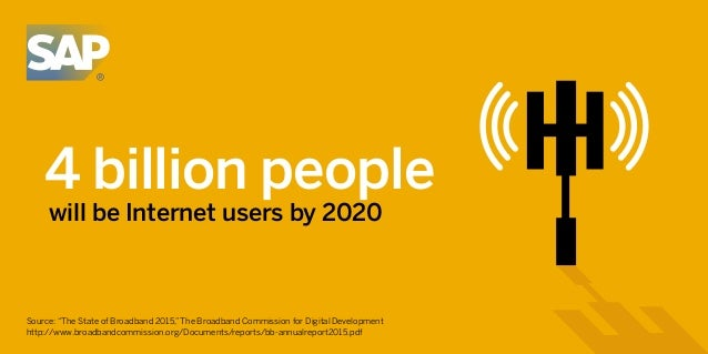 "4 billion people will be Internet users by 2020 Source: ""The State of Broadband 2015,""The Broadband Commission for Digital..."