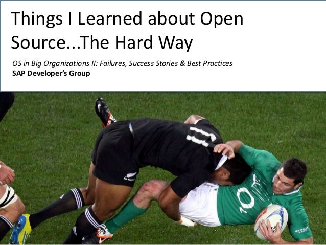 Things I Learned about Open Source...The Hard Way OS in Big Organizations II: Failures, Success Stories & Best Practices S...
