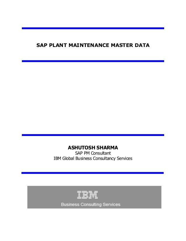 SAP PLANT MAINTENANCE MASTER DATA ASHUTOSH SHARMA SAP PM Consultant IBM Global Business Consultancy Services