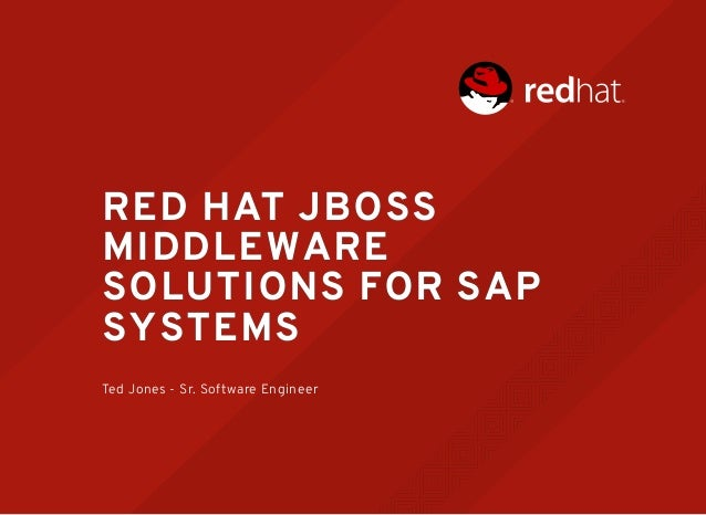 RED HATRED HAT JBOSSJBOSS MIDDLEWAREMIDDLEWARE SOLUTIONS FOR SAPSOLUTIONS FOR SAP SYSTEMSSYSTEMS Ted Jones - Sr. Software ...