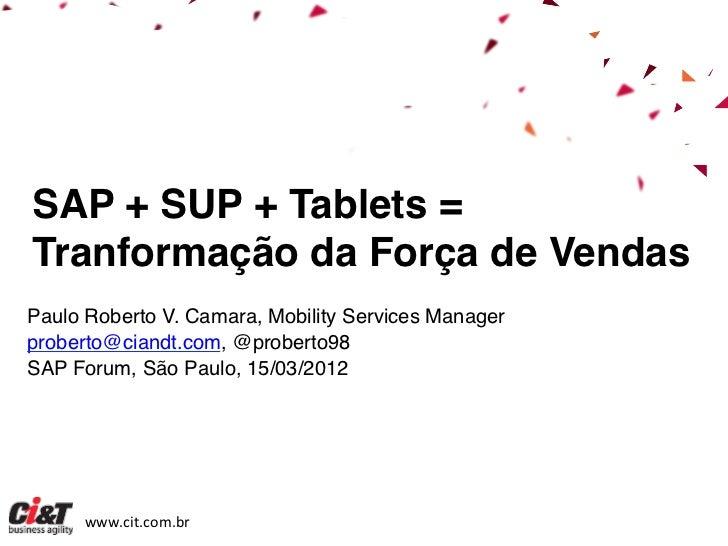 SAP + SUP + Tablets =!Tranformação da Força de Vendas!!Paulo Roberto V. Camara, Mobility Services Manager!proberto@ciandt....