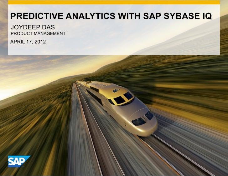 PREDICTIVE ANALYTICS WITH SAP SYBASE IQJOYDEEP DASPRODUCT MANAGEMENTAPRIL 17, 2012                               CON      ...