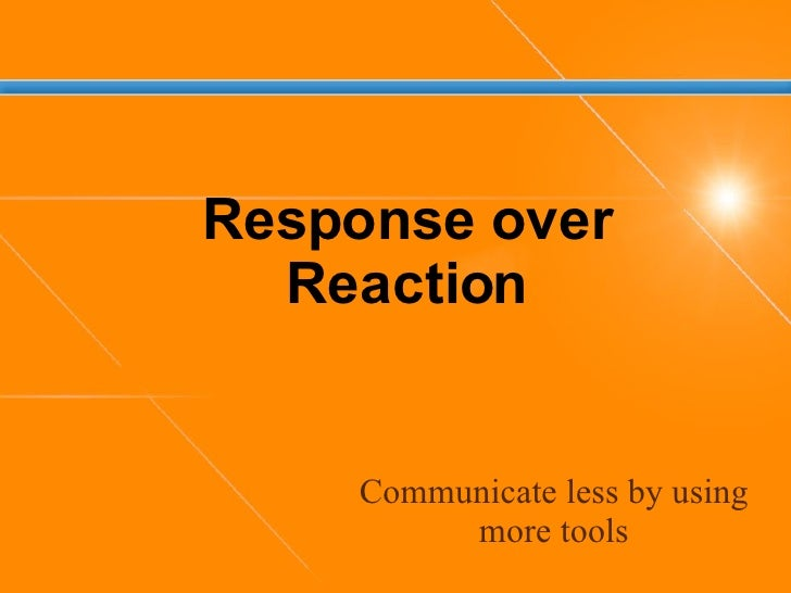 Communicate less by using more tools Response over Reaction