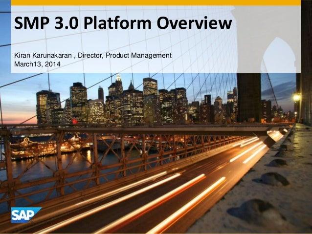 SMP 3.0 Platform Overview Kiran Karunakaran , Director, Product Management March13, 2014