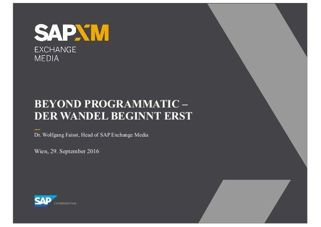 BEYOND PROGRAMMATIC – DER WANDEL BEGINNT ERST CONFIDENTIAL Wien, 29. September 2016 Dr. Wolfgang Faisst, Head of SAP Excha...