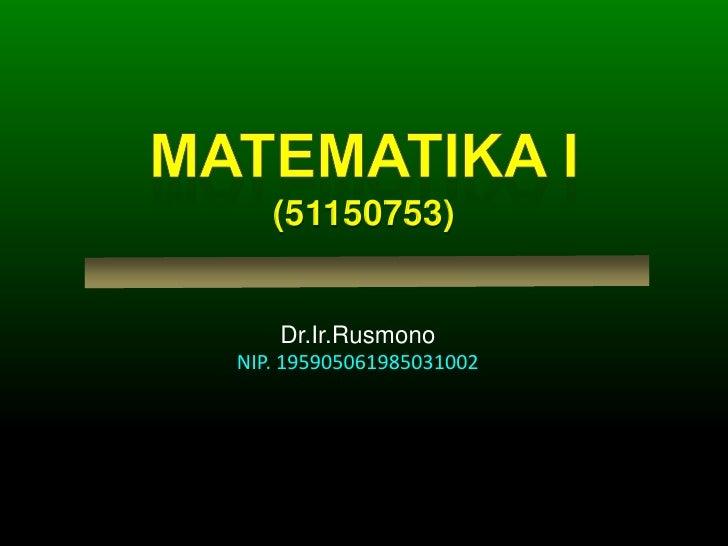 MATEMATIKA I(51150753)<br />Dr.Ir.Rusmono<br />NIP. 195905061985031002<br />