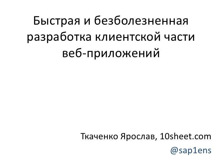Быстрая и безболезненнаяразработка клиентской части     веб-приложений        Ткаченко Ярослав, 10sheet.com               ...
