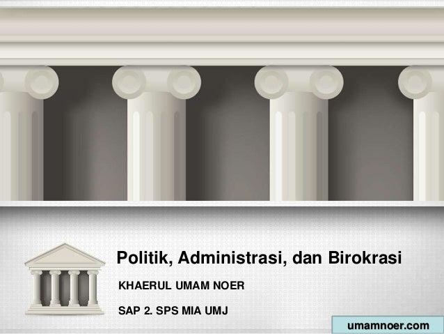 Politik, Administrasi, dan Birokrasi KHAERUL UMAM NOER SAP 2. SPS MIA UMJ umamnoer.com