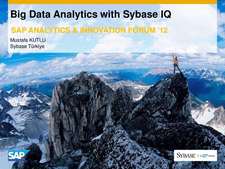 Big Data Analytics with Sybase IQSAP ANALYTICS & INNOVATION FORUM 12Mustafa KUTLUSybase Türkiye