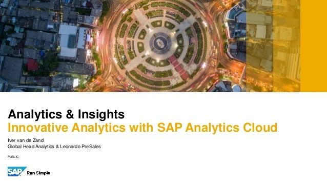 PUBLIC Analytics & Insights Innovative Analytics with SAP Analytics Cloud Iver van de Zand Global Head Analytics & Leonard...