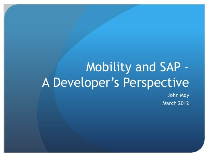 Mobility and SAP –A Developer's Perspective                     John Moy                    March 2012
