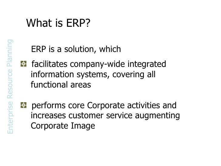 What is ERP? <ul><li>facilitates company-wide integrated  </li></ul><ul><li>information systems, covering all  </li></ul><...