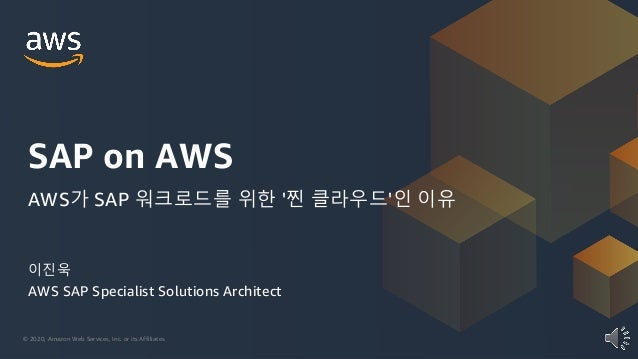 © 2020, Amazon Web Services, Inc. or its Affiliates. 이진욱 AWS SAP Specialist Solutions Architect SAP on AWS AWS가 SAP 워크로드를 ...