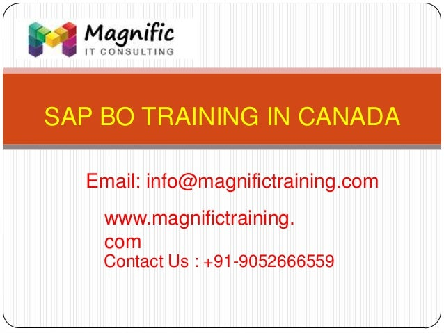 SAP BO TRAINING IN CANADA www.magnifictraining. com Contact Us : +91-9052666559 Email: info@magnifictraining.com