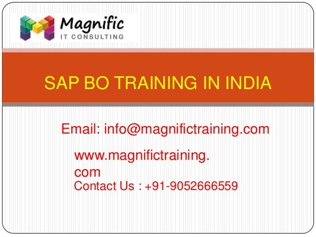 SAP BO TRAINING IN INDIA www.magnifictraining. com Contact Us : +91-9052666559 Email: info@magnifictraining.com