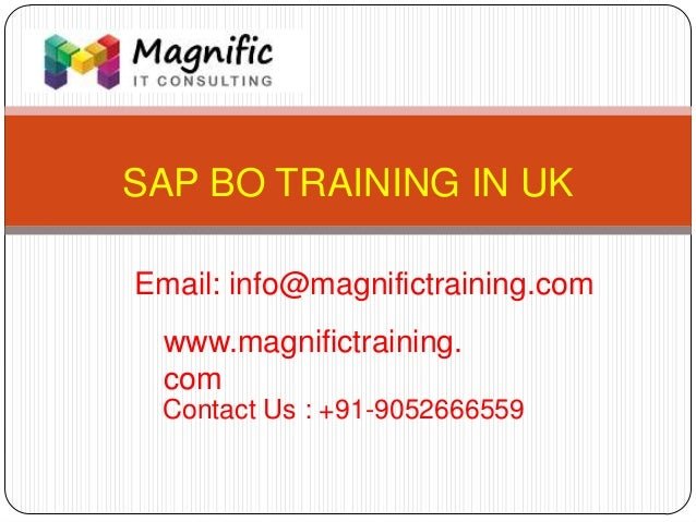 SAP BO TRAINING IN UK www.magnifictraining. com Contact Us : +91-9052666559 Email: info@magnifictraining.com