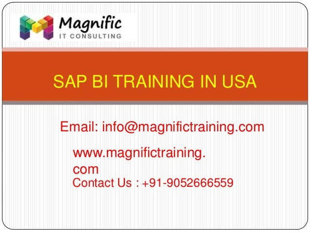 SAP BI TRAINING IN USA www.magnifictraining. com Contact Us : +91-9052666559 Email: info@magnifictraining.com
