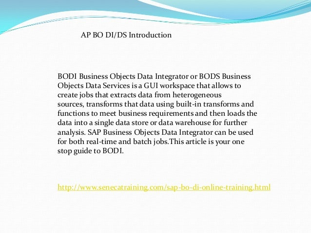 AP BO DI/DS Introduction BODI Business Objects Data Integrator or BODS Business Objects Data Services is a GUI workspace t...
