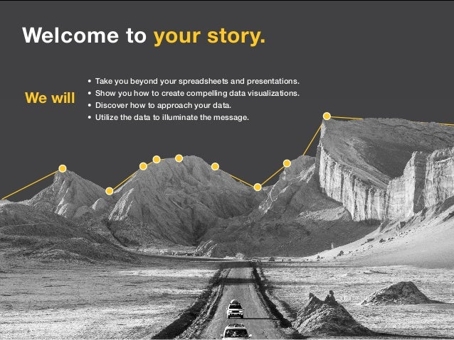 Welcome to your story. • Take you beyond your spreadsheets and presentations. • Show you how to create compelling data v...
