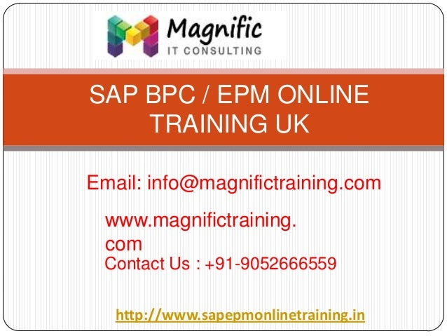 SAP BPC / EPM ONLINE TRAINING UK Email: info@magnifictraining.com www.magnifictraining. com Contact Us : +91-9052666559 ht...