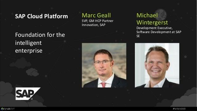 Marc Geall SVP, GM HCP Partner Innovation, SAP SAP Cloud Platform Foundation for the intelligent enterprise #Perform2018 M...