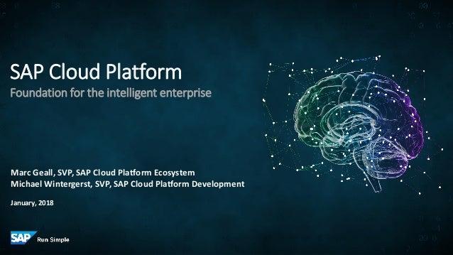 SAP Cloud Platform Foundation for the intelligent enterprise Marc Geall, SVP, SAP Cloud Platform Ecosystem Michael Winterg...