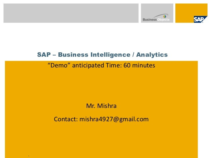 "SAP – Business Intelligence / Analytics     SAP BIBO Learning Series "" Demo"" anticipated Time: 60 minutes Mr. Mishra Conta..."