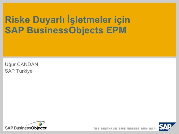Risk e Duyarlı İşletmeler için  SAP BusinessObjects EPM Uğur CANDAN SAP Türkiye