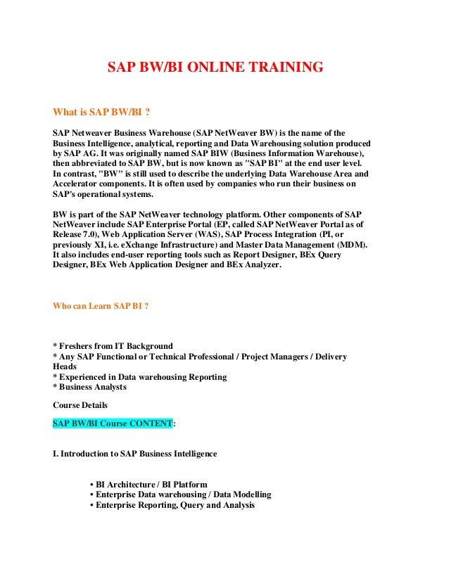 SAP BW/BI ONLINE TRAININGWhat is SAP BW/BI ?SAP Netweaver Business Warehouse (SAP NetWeaver BW) is the name of theBusiness...