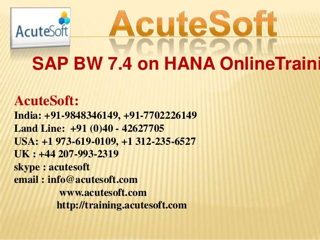 SAP BW 7.4 on HANA OnlineTraini AcuteSoft: India: +91-9848346149, +91-7702226149 Land Line: +91 (0)40 - 42627705 USA: +1 9...
