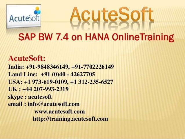 SAP BW 7.4 on HANA OnlineTraining AcuteSoft: India: +91-9848346149, +91-7702226149 Land Line: +91 (0)40 - 42627705 USA: +1...
