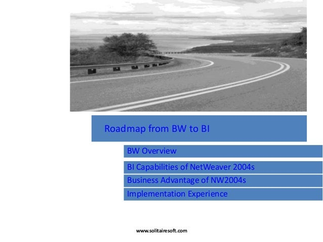 BW Overview BI Capabilities of NetWeaver 2004s Business Advantage of NW2004s Roadmap from BW to BI Implementation Experien...