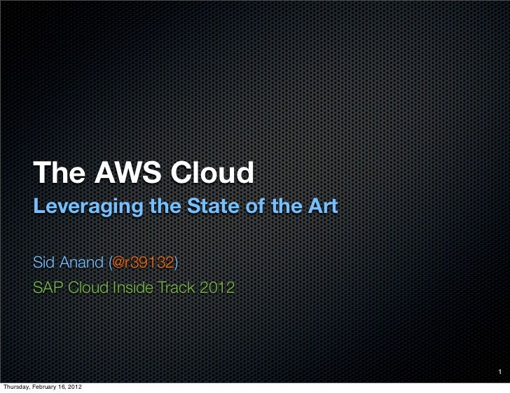 The AWS Cloud          Leveraging the State of the Art          Sid Anand (@r39132)          SAP Cloud Inside Track 2012  ...