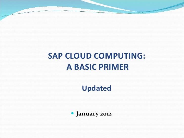 <ul><li>January 2012 </li></ul>SAP CLOUD COMPUTING: A BASIC PRIMER Updated