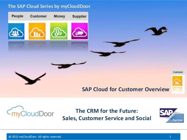 @ 2013 myCloudDoor. All rights reserved. 1 The CRM for the Future: Sales, Customer Service and Social SAP Cloud for Custom...