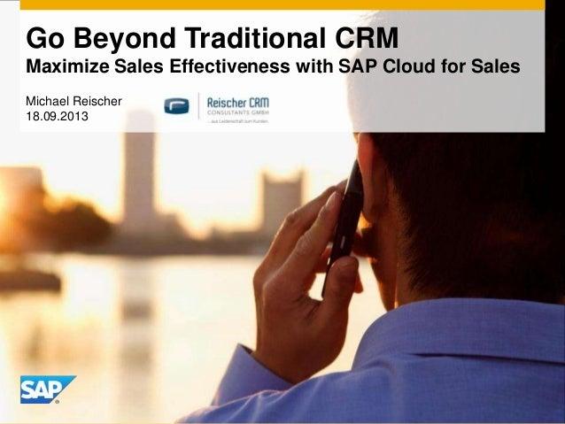 Go Beyond Traditional CRM Maximize Sales Effectiveness with SAP Cloud for Sales Michael Reischer 18.09.2013