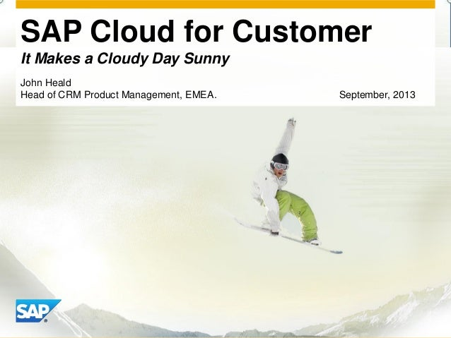 SAP Cloud for Customer It Makes a Cloudy Day Sunny John Heald Head of CRM Product Management, EMEA. September, 2013