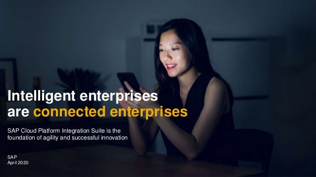 PUBLIC SAP April 2020 Intelligent enterprises are connected enterprises SAP Cloud Platform Integration Suite is the founda...