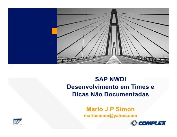 SAP NWDI Desenvolvimento em Times e  Dicas Não Documentadas       Marlo J P Simon      marlosimon@yahoo.com