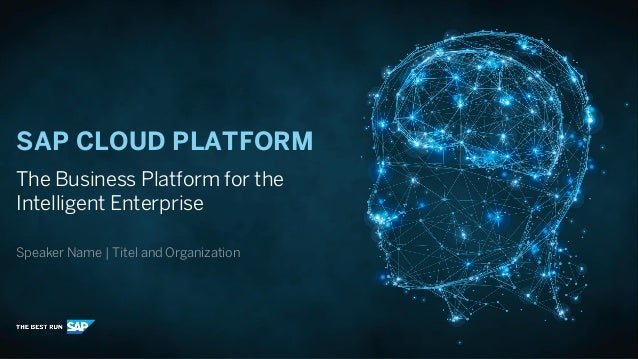 SAP CLOUD PLATFORM The Business Platform for the Intelligent Enterprise Speaker Name | Titel and Organization