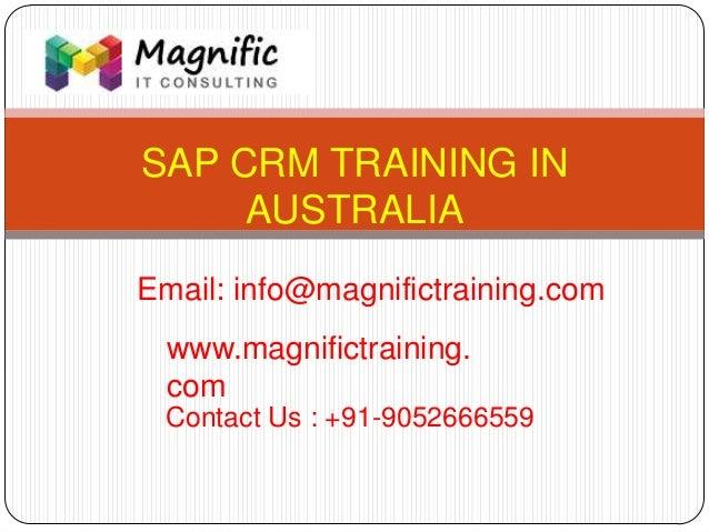 SAP CRM TRAINING IN AUSTRALIA www.magnifictraining. com Contact Us : +91-9052666559 Email: info@magnifictraining.com