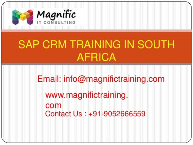 SAP CRM TRAINING IN SOUTH AFRICA www.magnifictraining. com Contact Us : +91-9052666559 Email: info@magnifictraining.com